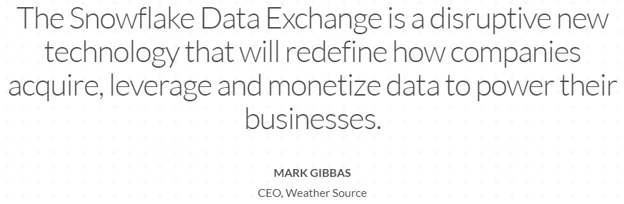 """The Snowflake Data Exchange is a disruptive new technology that will redefine how companies acquire, leverage, and monetize data to power their businesses"" - Mark Gibbas, CEO, Weather Source"